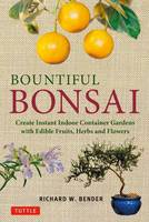Bountiful Bonsai Create Instant Indoor Container Gardens with Edible Fruits, Herbs and Flowers by Richard W. Bender