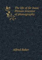 The Life of Sir Isaac Pitman Inventor of Phonography by Alfred Baker