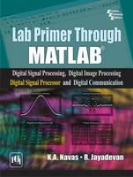 Lab Primer Through MATLAB Digital Signal Processing Digital Image Processing Digital Signal Processor and Digital Communication by K. A. NAVAS