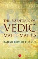 The Essentials of Vedic Mathematics by Rajesh Kumar Thakur