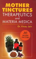 Mother Tinctures, Therapeutics & Materia Medica by Vinay Jain