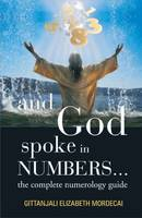And God Spoke in Numbers... The Complete Numerology Guide by Gittanjali Elizabeth Mordecai