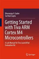 Getting Started with Tiva ARM Cortex M4 Microcontrollers A Lab Manual for Tiva LaunchPad Evaluation Kit by Dhananjay V. Gadre, Sarthak Gupta