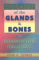 Diseases of the Glands & Bones with Homoeopathic Treatment by John Henry Clarke