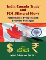 India-Canada Trade and FDI Bilateral Flows Performance, Prospects and Proactive Strategies by Arti Nanavati