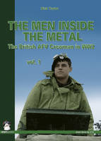 The Men Inside the Metal The British AFV Crewman in WW2 by Dick Taylor