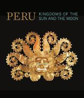 Peru Kingdoms of the Sun and the Moon by Nathalie Bondil