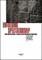 Unfolding Spectatorship Shifting Political, Ethical and Intermedial Positions by Christel Stalpaert