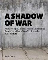 A Shadow of War Archaeological approaches to uncovering the darker sides of conflict from the 20th century by Claudia Theune