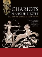 Chariots in Ancient Egypt The Tano Chariot, A Case Study by Andre J. Veldmeijer, Salima Ikram, Lisa Sabbahy