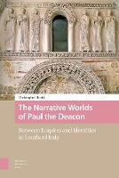 The Narrative Worlds of Paul the Deacon Between Empires and Identities in Lombard Italy by Christopher Heath