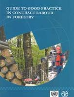 Guide to Good Practice in Contract Labour in Forestry Report of the UNECE/FAO Team of Specialists on the Best Practices in Forest Contracting by Food and Agriculture Organization of the United Nations