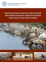 Baseline and Good Practices Study on Water and Fodder Availability Along the Livestock Trade Routes in the Horn of Africa by Food and Agriculture Organization of the United Nations