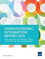 Asian Economic Integration Report 2015 How Can Special Economic Zones Catalyze Economic Development? by Asian Development Bank
