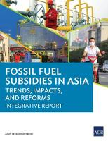 Fossil Fuel Subsidies in Asia Trends, Impacts, and Reforms: Integrative Report by Asian Development Bank