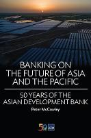 Banking on the Future of Asia and the Pacific 50 Years of the Asian Development Bank by Peter McCawley, Asian Development Bank