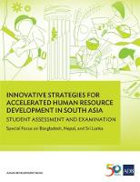 Innovative Strategies for Accelerated Human Resource Development in South Asia: Student Assessment and Examination Special Focus on Bangladesh, Nepal, and Sri Lanka by Asian Development Bank