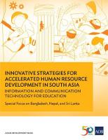 Innovative Strategies for Accelerated Human Resource Development in South Asia: Information and Communication Technology for Education Special Focus on Bangladesh, Nepal, and Sri Lanka by Asian Development Bank