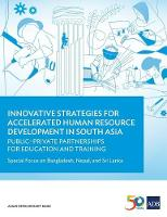 Innovative Strategies for Accelerated Human Resource Development in South Asia: Public-Private Partnerships for Education and Training Special Focus on Bangladesh, Nepal, and Sri Lanka by Asian Development Bank