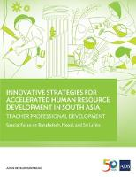 Innovative Strategies for Accelerated Human Resource Development in South Asia: Teacher Professional Development Special Focus on Bangladesh, Nepal, and Sri Lanka by Asian Development Bank