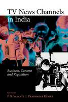 TV News Channels in India Business, Content and Regulation by P. N. Vasanti