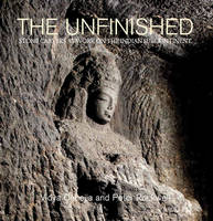 The Unfinished The Stone Carvers at Work in the Indian Subcontinent by Vidya Dehejia, Peter Rockwell