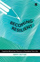 Becoming Resilient: Cognitive Behaviour Therapy to Transform Your Life by Reader in Psychology Lady Shri RAM College Nimmi (University of Delhi) Hutnik