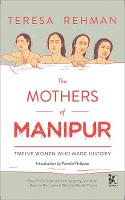 Mothers of Manipur - Twelve Women Who Made History by Teresa Rehman