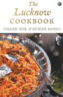 THE LUCKNOW COOKBOOK A collection of recipes that celebrates the tehzeeb and nazaakat of Lucknow by Chand Sur
