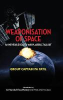 Weaponisation of Space An Inevitable Reality and Plausible Fallout by P a Patil
