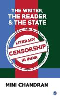 The Writer, the Reader and the State Literary Censorship in India by Mini Chandran