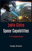India China Space Capabilities A Comparison by Dr Sanjay (Centre for the Study of Developing Societies India) Kumar