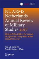 Netherlands Annual Review of Military Studies 2017 Winning Without Killing:The Strategic and Operational Utility of Non-Kinetic Capabilities in Crises by Paul A. L. Ducheine