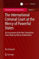 The International Criminal Court at the Mercy of Powerful States An Assessment of the Neo-Colonialism Claim Made by African Stakeholders by Res Schuerch
