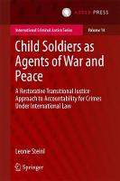 Child Soldiers as Agents of War and Peace A Restorative Transitional Justice Approach to Accountability for Crimes Under International Law by Leonie Steinl