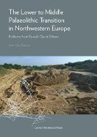 The Lower to Middle Palaeolithic Transition in Northwestern Europe Evidence from Kesselt-Op de Schans by Ann van Baelen