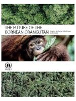 The future of the Bornean Orangutan impacts of change in land and climate by United Nations Environment Programme