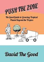 Push the Zone The Good Guide to Growing Tropical Plants Beyond the Tropics by David (Cardiff University UK) Goodman