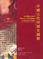 An Illustrated History of Printing in Ancient China by The Printing Museum