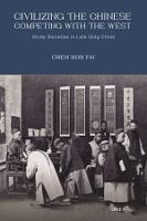 Civilizing the Chinese, Competing with the West Study Societies in Late Qing China by Chen Hon Fai