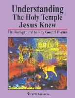 Understanding the Holy Temple Jesus Knew The Background to Key Gospel Events by Leen Ritmeyer, Kathleen Ritmeyer