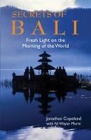 Secrets Of Bali New Light on the Morning of the World by Jonathan Copeland, Ni Wayan Murni