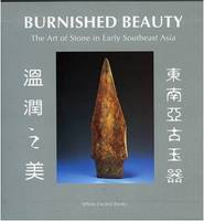 Burnished Beauty: The Art Of Stone In Early Southeast Asia by Christpher J. Frape