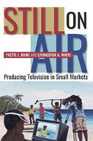 Still On Air Producing Television in Small Markets by Yvette J. Rowe, Livingston A. White