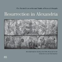 Resurrection in Alexandria The Painted Greco-Roman Tombs of Kom Al-Shuqafa by Anne-Marie Guimier-Sorbets, Andre Pelle, Mervat Seif El-Din
