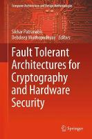 Fault Tolerant Architectures for Cryptography and Hardware Security by Sikhar Patranabis, Debdeep Mukhopadhyay
