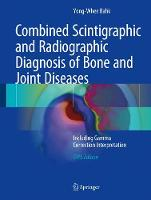 Combined Scintigraphic and Radiographic Diagnosis of Bone and Joint Diseases Including Gamma Correction Interpretation by Yong-Whee Bahk