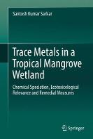 Trace Metals in a Tropical Mangrove Wetland Chemical Speciation, Ecotoxicological Relevance and Remedial Measures by Santosh Kumar Sarkar