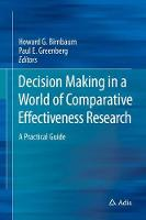 Decision Making in a World of Comparative Effectiveness Research A Practical Guide by Howard G. Birnbaum