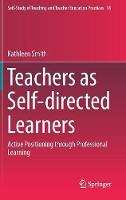 Teachers as Self-Directed Learners Active Positioning Through Professional Learning by Kathleen Smith